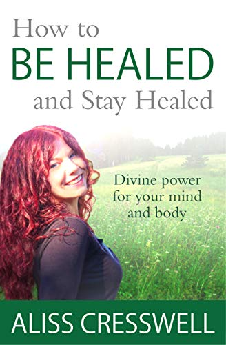 How to Be Healed and Stay Healed: Divine healing for your mind and body by [Cresswell, Aliss]