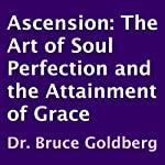 Ascension: The Art of Soul Perfection and the Attainment of Grace | Dr. Bruce Goldberg