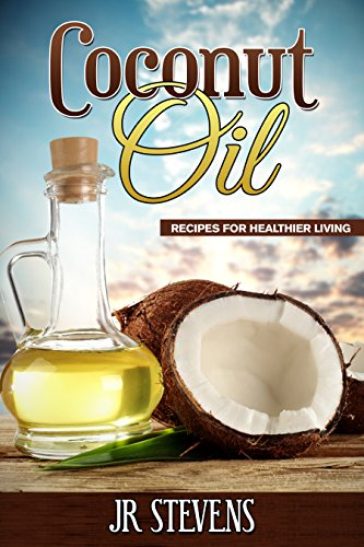 Coconut Oil: Recipes for Healthier Living by [Stevens, J. R.]