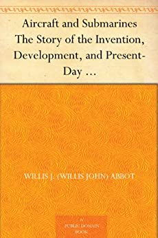 Aircraft and Submarines The Story of the Invention, Development, and Present-Day Uses of War's Newest Weapons by [Abbot, Willis J. (Willis John)]