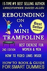 REBOUNDING ON A MINI TRAMPOLINE - BEST EXERCISE FOR WOMEN & MEN -  HOW TO DO VIDEO LINKS INSIDE - 2ND EDITION - HOW TO BOOK & GUIDE FOR SMART DUMMIES
