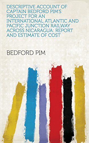 Descriptive Account of Captain Bedford Pim's Project for an International Atlantic and Pacific Junction Railway Across Nicaragua: Report and Estimate of Cost