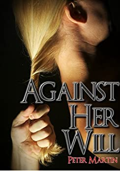 AGAINST HER WILL (A GRIPPING PSYCHOLOGICAL SUSPENSE NOVEL) by [Martin, Peter]