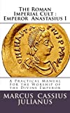 img - for The Roman Imperial Cult Emperor Anastasius I: A Practical Manual for the Worship of the Divine Emperor (Volume 1) book / textbook / text book