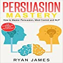 Persuasion: Mastery - How to Master Persuasion, Mind Control and NLP: Persuasion, Book 2 Audiobook by Ryan James Narrated by Miguel Rodriguez