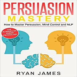 Persuasion: Mastery - How to Master Persuasion, Mind Control and NLP