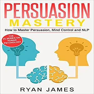 Persuasion: Mastery - How to Master Persuasion, Mind Control and NLP Audiobook