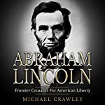 Abraham Lincoln: Frontier Crusader for American Liberty | Michael Crawley