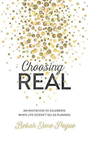 Choosing Real: An Invitation to Celebrate When Life Doesn't Go as Planned by [Pogue, Bekah Jane]