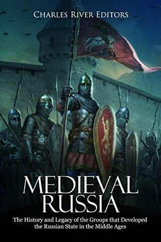 Medieval Russia: The History and Legacy of the Groups that Developed the Russian State in the Middle Ages