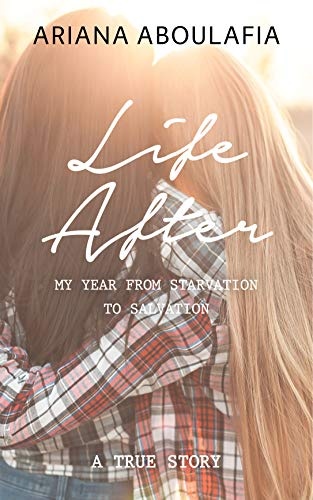 Life After: My Year from Starvation to Salvation: A True Story by Ariana Aboulafia