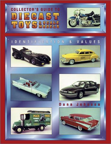 Collector's Guide to Diecast Toys & Scale Models: Identification and Values