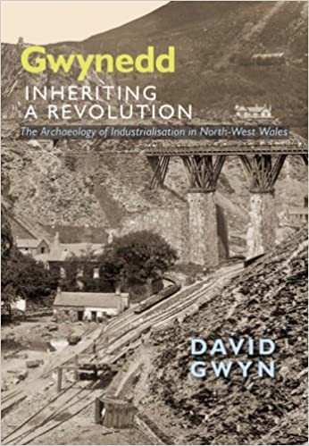 Gwynedd, Inheriting a Revolution: The Archaeology of Industralisation In North West Wales: The Archaeology of Industrialisation in North-West Wales