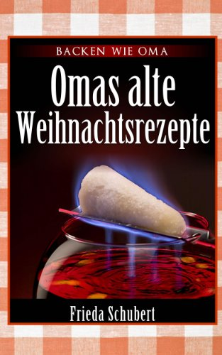 Glühwein, Feuerzangenbowle, Bratapfel und Lebkuchen-Rezepte: Omas alte Weihnachtsrezepte (German Edition)