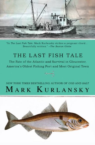 The Last Fish Tale: The Fate of the Atlantic and Survival in Gloucester, America's Oldest Fishing Port and Most Original Town (Pacific Fish Ocean)
