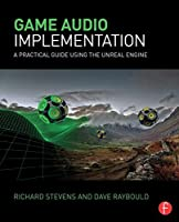 Game Audio Implementation: A Practical Guide Using the Unreal Engine Front Cover