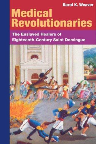 MEDICAL REVOLUTIONARIES: The Enslaved Healers of Eighteenth-Century Saint Domingue