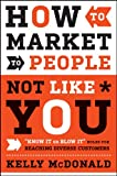 "How to Market to People Not Like You: ""Know It orBlow It"" Rules for Reaching Diverse Customers"