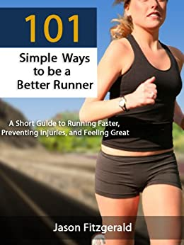 101 Simple Ways to be a Better Runner: A Short Guide to Running Faster, Preventing Injuries, and Feeling Great by [Fitzgerald, Jason]