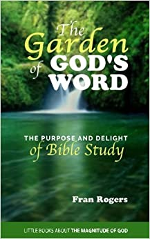 The GARDEN of GOD'S WORD: The Purpose and Delight of BIBLE STUDY: Volume 2 (Little Books About the Magnitude of God)