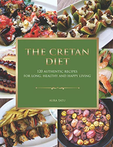 The Cretan Diet: 120 Authentic Recipes For Long, Healthy And Happy Living by Aura Tatu