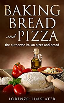 Baking Bread and PIZZA recipes: the autentic italian pizza and bread by [Linklater, Lorenzo]