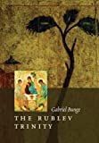 The Rublev Trinity: The Icon of the Trinity by the Monk-painter Andrei Rublev by Gabriel Bunge (2007-02-28)
