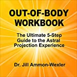 Out-of-Body Workbook: The Ultimate 5-Step Guide to Astral Project Experiences  | Jill Ammon-Wexler