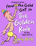 img - for Children's Books: HOW THE GOLD GOT IN THE GOLDEN RULE: (Very Funny Rhyming Bedtime Story/Picture Book About  Thank You  and Doing Unto Others, for ... with 30 happy Illustrations, Ages 2-8) book / textbook / text book