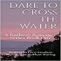 Dare to Cross the Water: Railway Romance, Book 1 Audiobook by Lorri Moulton Narrated by Siobhan Waring