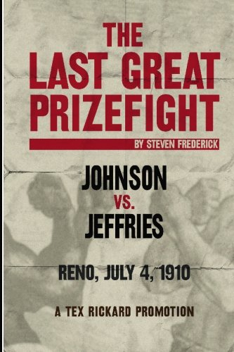 The Last Great Prizefight: Johnson vs. Jeffries, Reno July 4, 1910, A Tex Rickard Promotion