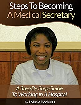 Steps To Becoming A Medical Secretary: A Step By Step Guide To Working In A Hospital by [Booklets, J Marie]