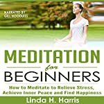Meditation for Beginners: How to Meditate to Relieve Stress, Achieve Inner Peace and Find Happiness | Linda Harris
