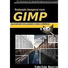 Tratando Imagens com GIMP: Aprendizado com Projetos Curtos e Didáticos (Volume Livro 1)