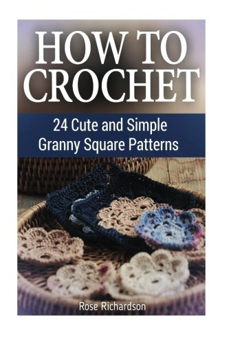 How to Crochet: 24 Cute and Simple Granny Square Patterns by Rose Richardson (2016-04-28)