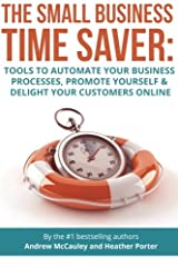 The Small Business Time Saver: Tools To Automate Your Business Processes, Promote Yourself & Delight Your Customers Online Paperback