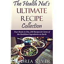 The Health Nut's Ultimate Recipe Collection: Four Books in One, 200 Recipes for Some of the Healthiest Ingredients on Earth (The Health Nut Cooking Collection Book 5)