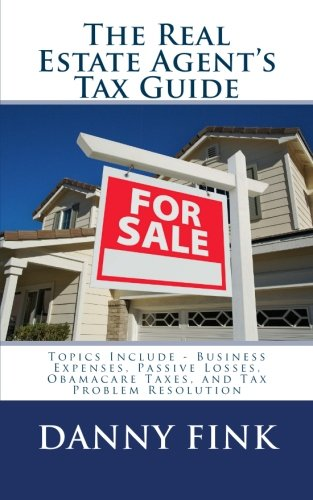 The Real Estate Agent's Tax Guide: Including - Business Expenses, Passive Losses, Obamacare Taxes, and Tax Problem Resolution