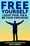 Free Yourself, Leave Your Job and Be Your Own Boss: A Guide for Entrepreneurs (Freedom of Thoughts, Finance, Time and Location Book 2)