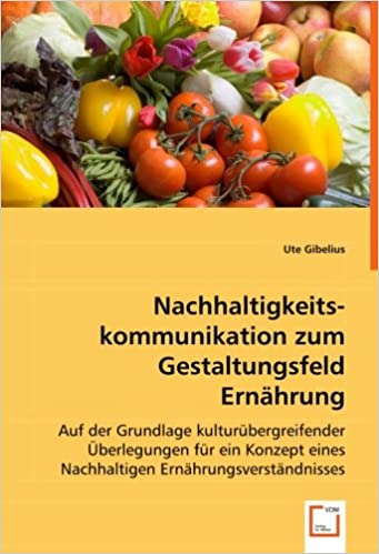 Nachhaltigkeitskommunikation zum Gestaltungsfeld Ernährung: Auf der Grundlage kulturübergreifender Überlegungen für ein Konzept eines Nachhaltigen Ernährungsverständnisses