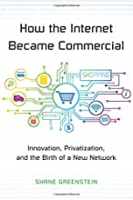 How the Internet Became Commercial: Innovation, Privatization, and the Birth of a New Network (The Kauffman Foundation Series on Innovation and Entrepreneurship)