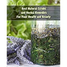 Best Natural Scrubs and Herbal Remedies For Your Health and Beauty :  (Body Scrubs, Medicinal Herbs, Essential Oils) (Body and Face Scrubs, Herbal Medicine)