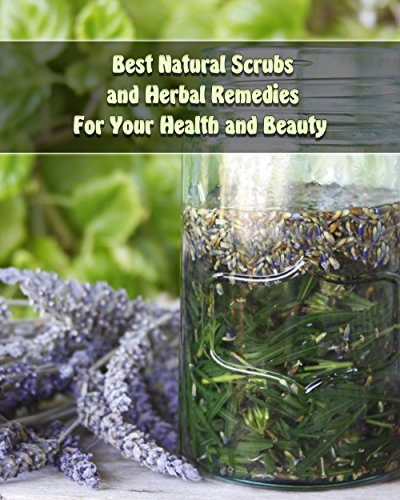 Best Natural Scrubs and Herbal Remedies For Your Health and Beauty :  (Body Scrubs, Medicinal Herbs, Essential Oils) (Body and Face Scrubs, Herbal Medicine) by [Warren, Eva, Palmer, Olivia ]