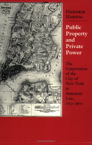 Public Property and Private Power: The Corporation of the City of New York in American Law, 1730-1870 (Cornell Paperbacks)