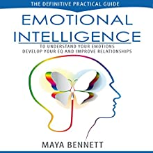 Emotional Intelligence: The Definitive Practical Guide to Understand Your Emotions, Develop Your EQ and Improve Your Relationships: Emotional Intellligence Series, Book 1 Audiobook by Maya Bennett Narrated by Bea Lovell