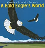 A Bald Eagle's World, Caroline Arnold, 1404857419