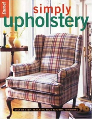 Simply Upholstery: Step-by-Step, Renewing Your Favorite Furniture - Editors of Sunset Books
