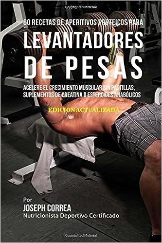 60 Recetas de Aperitivos Proteicos para Levantadores de Pesas: Acelere el crecimiento muscular sin pastillas, suplementos de Creatina o esteroides ...