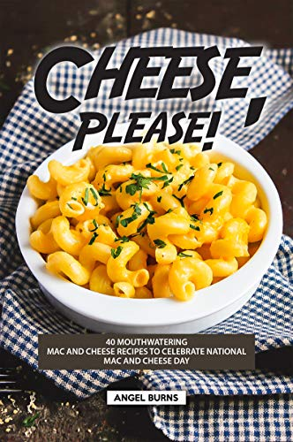 Cheese, Please!: 40 Mouthwatering Mac and Cheese Recipes to Celebrate National Mac and Cheese Day by Angel Burns