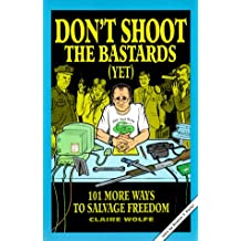 Don't Shoot the Bastards (Yet): 101 More Ways to Salvage Freedom